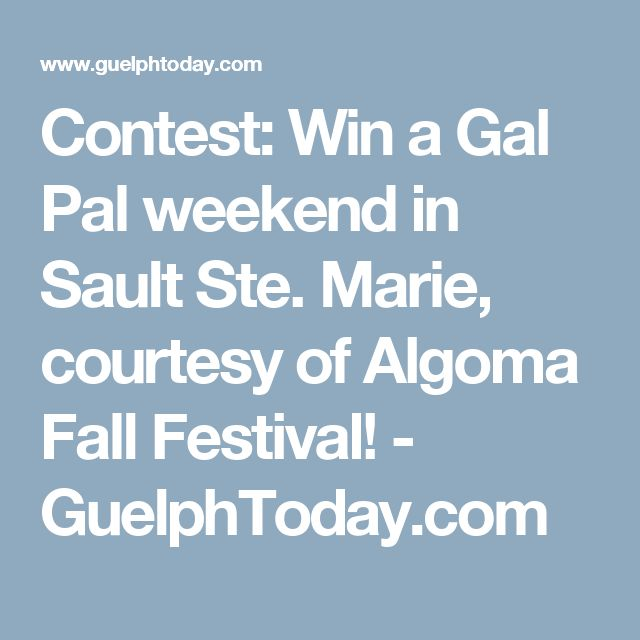 Contest: Win a Gal Pal weekend in Sault Ste. Marie, courtesy of Algoma Fall Festival! - GuelphToday.com