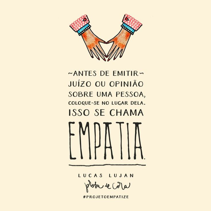 """""""Antes de emitir juízo ou opinião sobre uma pessoa, coloque-se no lugar dela. Isso se chama empatia. Sem o exercício da empatia, você corre grande risco de ser cínico, hipócrita e irrelevante."""" ~ Esta frase é de autoria do escritor Lucas Lujan e ele..."""