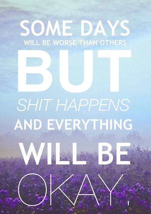 some days will be worse than others but shit happens and everything will be okay