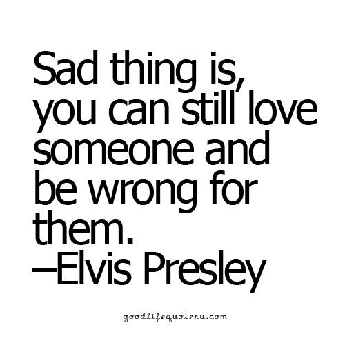 "Elvis Presley quote: ""Sad thing is, you can still love someone and be wrong for them."""