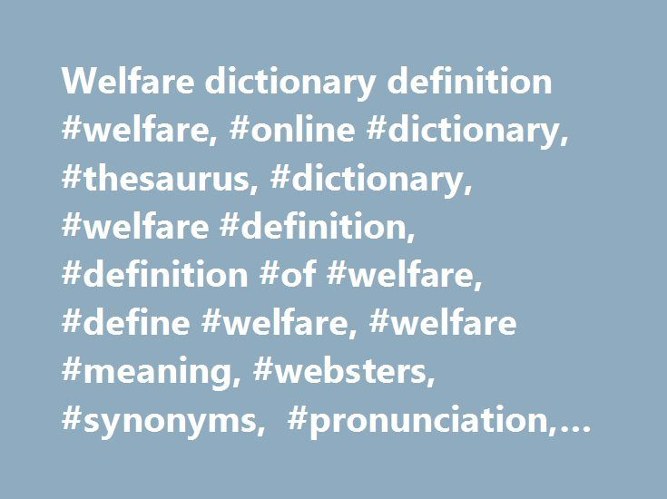 "Welfare dictionary definition #welfare, #online #dictionary, #thesaurus, #dictionary, #welfare #definition, #definition #of #welfare, #define #welfare, #welfare #meaning, #websters, #synonyms, #pronunciation, #usage #examples, #quotes http://oklahoma.remmont.com/welfare-dictionary-definition-welfare-online-dictionary-thesaurus-dictionary-welfare-definition-definition-of-welfare-define-welfare-welfare-meaning-websters-synonyms-pronun/  Sentence Examples Weller turned to Dean, ""I thought you…"