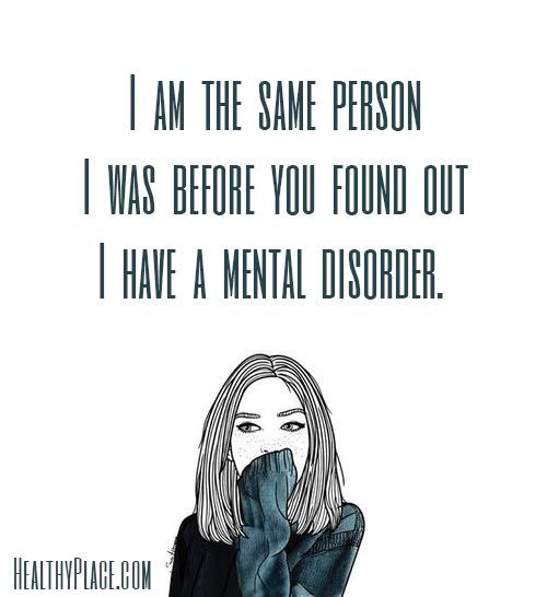 Mental health stigma quote: I am the same person I was before you found out I have a mental disorder. www.HealthyPlace.com