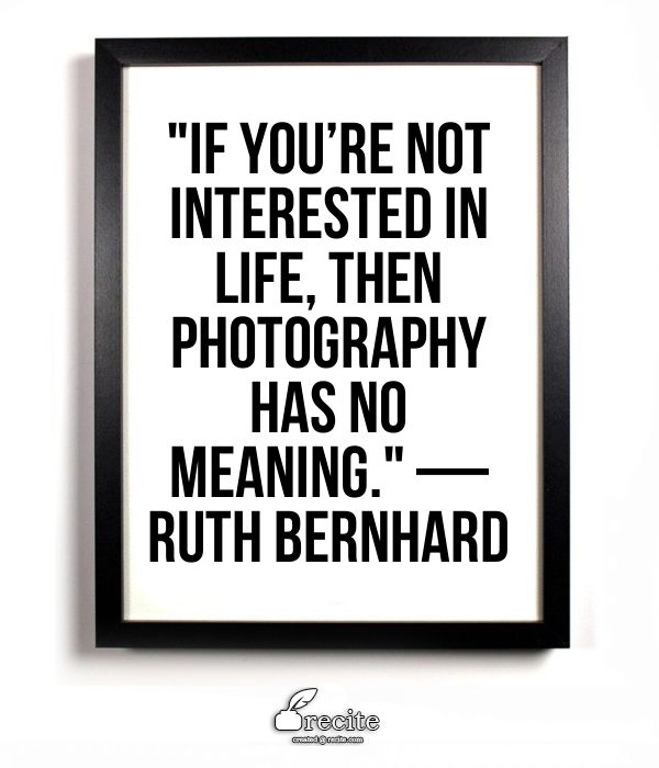 """If you're not interested in life, then photography has no meaning.""  — Ruth Bernhard - Quote From Recite.com #RECITE #QUOTE"
