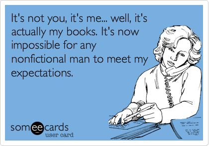 It's not you, it's me... well, it's actually my books. It's now impossible for any nonfictional man to meet my expectations.
