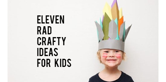 Eleven Rad Crafty Ideas For Kids