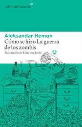 Cómo se hizo La guerra de los zombis, de Aleksandar Hemon Una reseña de Sergio Saborido Editorial Libros del Asteroide http://www.librosyliteratura.es/como-se-hizo-la-guerra-de-los-zombis.html