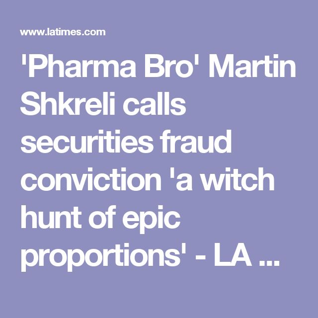 'Pharma Bro' Martin Shkreli calls securities fraud conviction 'a witch hunt of epic proportions' - LA Times