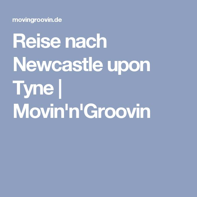 Reise nach Newcastle upon Tyne | Movin'n'Groovin