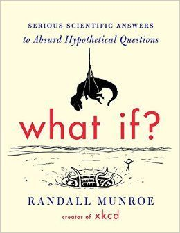 What If?: Serious Scientific Answers to Absurd Hypothetical Questions: Randall Munroe