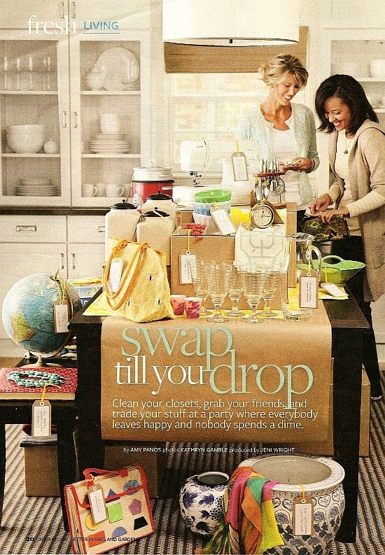 Swap till you Drop Party:  clean your closets, grab your friends and trade your stuff at a party where everybody leaves happy and nobody spends a dime.