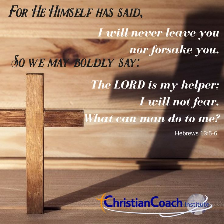 "For He Himself has said: ""I will never leave you nor forsake you."" So we may boldly say: ""The LORD is my helper; I will not fear. What can man do to me?"" Hebrews 13:5-6"