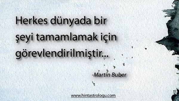 Herkes bu dünyada bir şeyi tamamlamak için gönderilmiştir... -Martin Buber