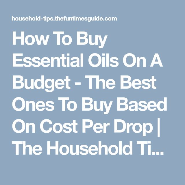 How To Buy Essential Oils On A Budget - The Best Ones To Buy Based On Cost Per Drop   The Household Tips Guide
