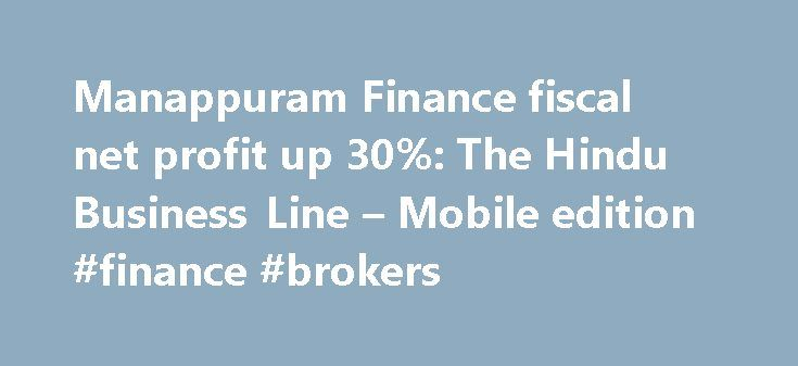Manappuram Finance fiscal net profit up 30%: The Hindu Business Line – Mobile edition #finance #brokers http://cash.remmont.com/manappuram-finance-fiscal-net-profit-up-30-the-hindu-business-line-mobile-edition-finance-brokers/  #manappuram finance # Manappuram Finance Ltd has posted a 30 per cent increase in its net profit at ₹353.36 crore in FY'16 compared with ₹271.31 crore reported in FY'15. Operating income stood at ₹2,360.23 crore, higher by 18.8 per cent,... Read more