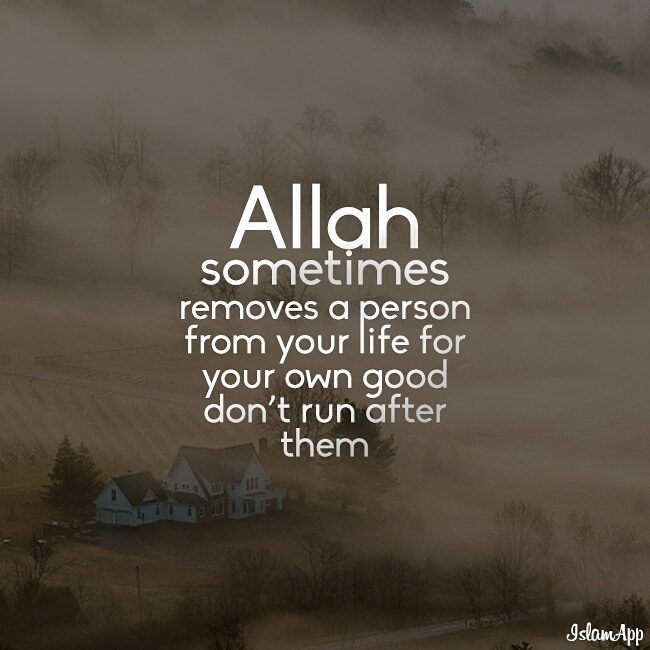 Sometimes Allah Subhanahu wa Ta'ala removes a person from your life for your own good. Don't run after them.