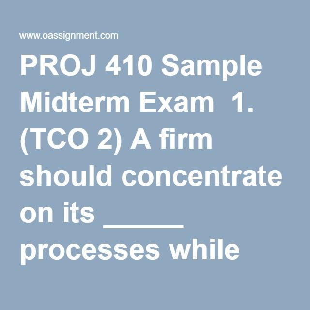 PROJ 410 Sample Midterm Exam  1. (TCO 2) A firm should concentrate on its _____ processes while outsourcing its _____ processes.  2. (TCO 3) Explain the difference between a contract administrator and a project manager in a procurement situation.  3. (TCO 4) What is the difference between the Cost-Plus-Percentage-Fee (CPF) contract structure and the Cost-Plus-Fixed-Fee (CPFF) contract structure?  4. (TCO 5) To assess the impact of a contract on both the buyer and seller, an analysis of…