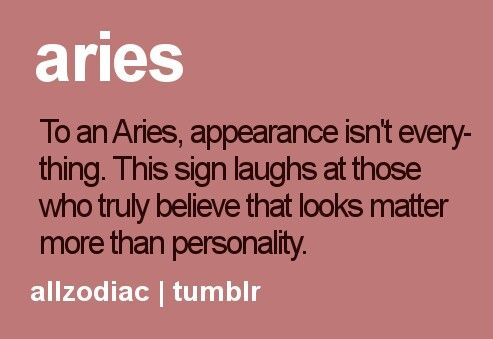 Aries - To an Aries, appearance isn't everything. This sign laughs at those who truly believe that looks matter more than personality. *Oh how very true! #Aries