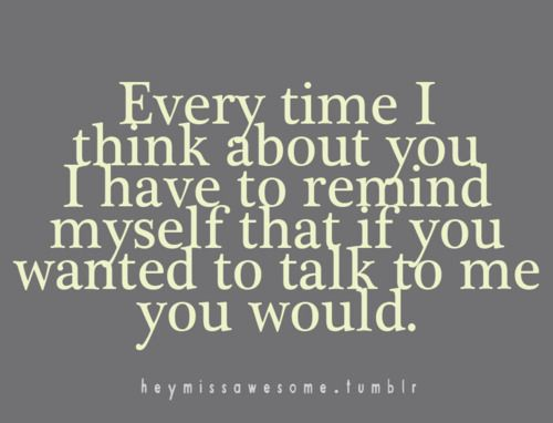 Everytime I think about you I have to remind myself that if you wanted to talk…                                                                                                                                                                                 More