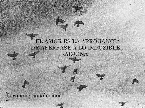 el amor es la arrogancia  de aferrase a lo imposible, Spanish quote of Ricardo Arjona