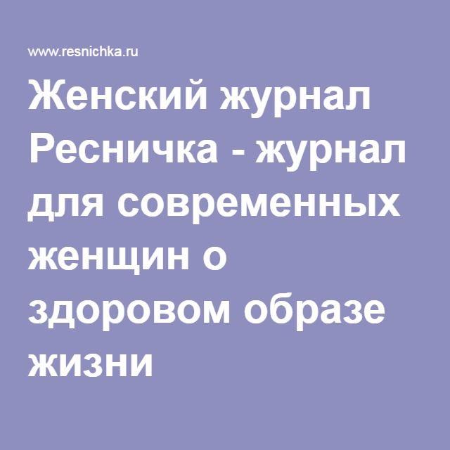 Женский журнал Ресничка - журнал для современных женщин о здоровом образе жизни