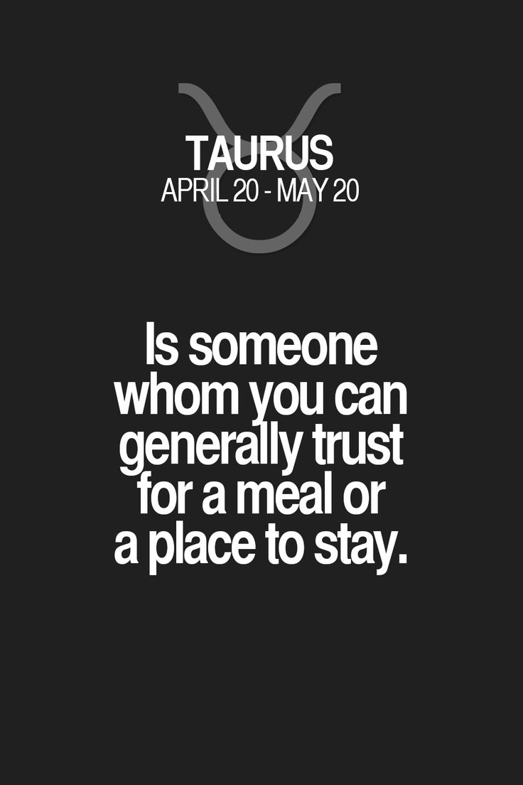 Is someone whom you can generally trust for a meal or a place to stay. Taurus | Taurus Quotes | Taurus Zodiac Signs