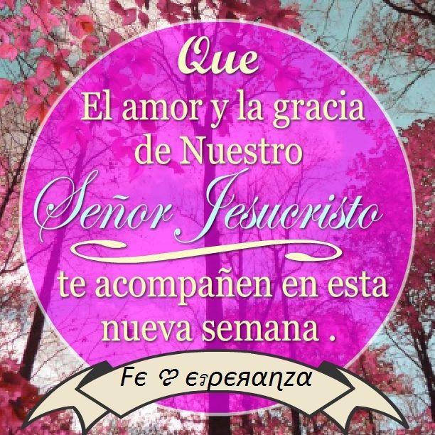 Que el amor y la gracia de nuestro Señor Jesucristo te acompañen en esta nueva semana .