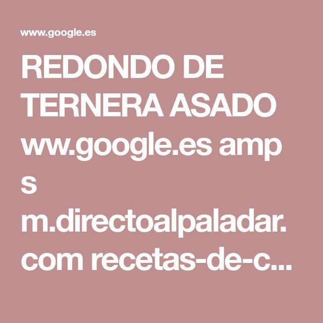 REDONDO DE TERNERA ASADO ww.google.es amp s m.directoalpaladar.com recetas-de-carnes-y-aves receta-tradicional-de-redondo-de-ternera-asado amp