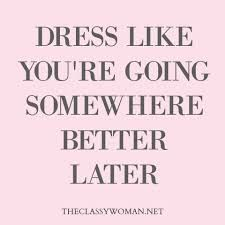 Image result for don't wait for a special occasion to dress up quote