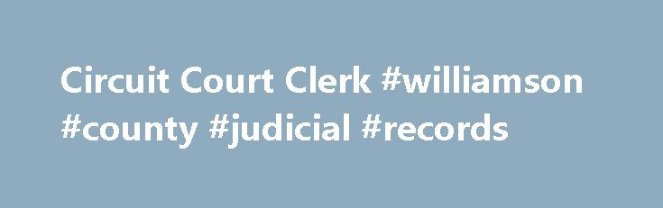 Circuit Court Clerk #williamson #county #judicial #records http://new-orleans.remmont.com/circuit-court-clerk-williamson-county-judicial-records/  # Circuit Court Clerk Overview The Circuit Court Clerk and General Sessions Court Clerk are required by statute to: Attend Court Enter the minutes of the court File and enter all documents, pleadings, papers and exhibits Invest funds under the Clerk's control Keep rule and execution dockets Perform all other duties as required by law The Circuit…