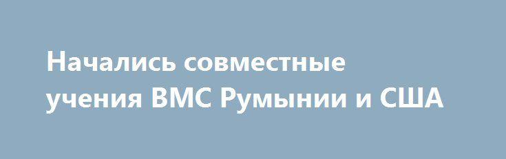 Начались совместные учения ВМС Румынии и США http://ukrainianwall.com/world/nachalis-sovmestnye-ucheniya-vms-rumynii-i-ssha/  КИЕВ. 13 июня. УНН.Военно-морские силы Румынии и ВМС США начали совместные учения, которые продлятся с 13 по 17 июня, передаетУННсо ссылкой на Радио Румынии. Совместные учения пройдут с 13 по