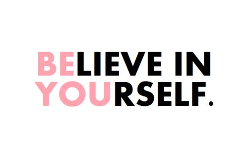 be who you are and believe in who you are, because there is no one better.