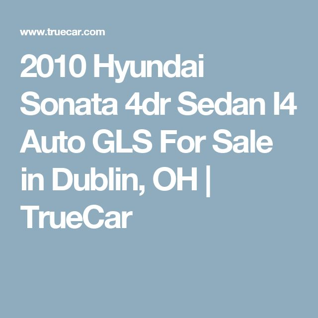 2010 Hyundai Sonata 4dr Sedan I4 Auto GLS For Sale in Dublin, OH | TrueCar