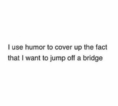 I use humor to cover up the fact that I want to jump off a bridge.
