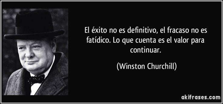 El éxito no es definitivo, el fracaso no es fatídico. Lo que cuenta es el valor para continuar. (Winston Churchill)
