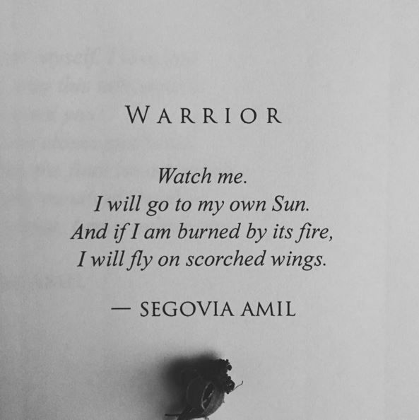 Warrior - Watch me. I will go to my own sun. And if I am burned by its fire, I will fly on scorched wings.