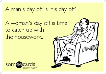 A man's day off is 'his day off' A woman's day off is time to catch up with the housework....