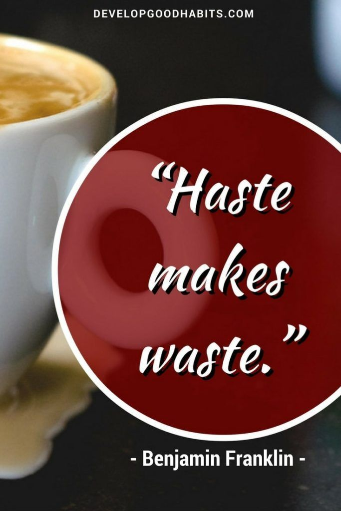 Haste Makes Waste.  P/O--Top 25 Benjamin Franklin Quotes --- See it here: www.developgoodha...