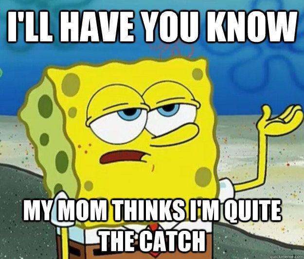 My mom thinks I am a catch