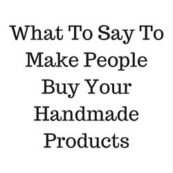 What To Say To Make People Buy Your Handmade Products  http://www.craftmakerpro.com/business-tips/what-to-say-to-make-people-buy-your-handmade-products/