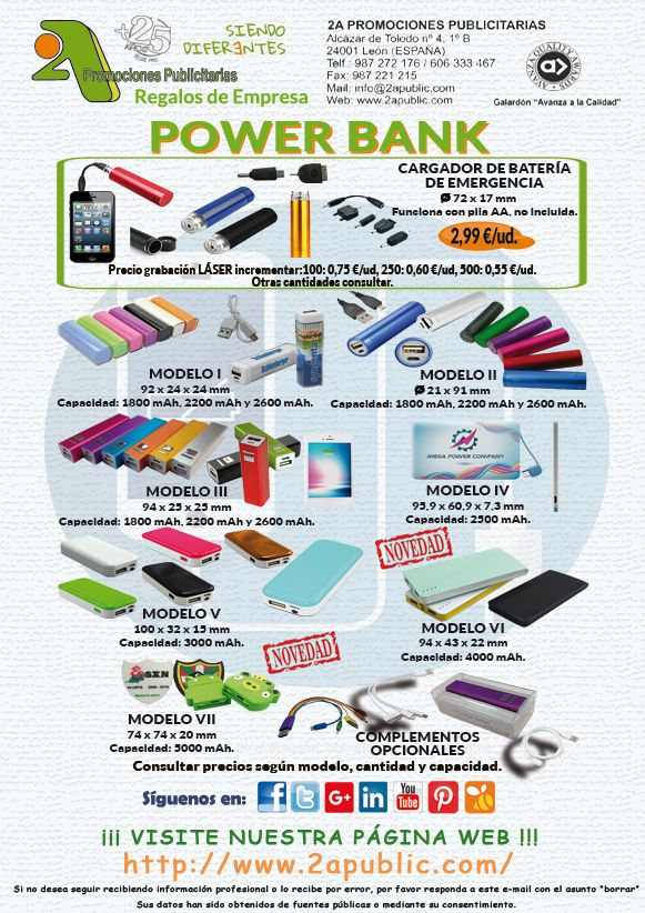 ¡¡¡ 2A - POWER BANK !!!  ¡Si te quedas sin bateria en el móvil es porque quieres!.  El Power Bank es una útil batería portatil convirtiéndose en el mejor complemento para tu móvil así como la mejor plataforma para plasmar tu publicidad. Se trata de un regalo elegante y moderno ya sea para empleados o clientes.  Para más información y solicitud de presupuestos no dude en contactarnos sin ningún tipo de compromiso:  2A PROMOCIONES PUBLICITARIAS, S.L. Alcázar de Toledo 4, 1º B. 24001 León
