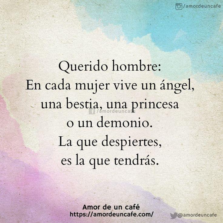 """""""Querido hombre:En cada mujer vive un ángel, una bestia, una princesa o un demonio. La que despiertes, es la que tendrás."""""""