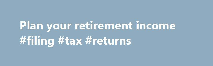 Plan your retirement income #filing #tax #returns http://incom.remmont.com/plan-your-retirement-income-filing-tax-returns/  #calculate retirement income # Plan your retirement income 1. Overview A pension is a way to save money for later in your life. You may be able to get: a pension from the government money from pension schemes you or your employer pay into Check how much money you'll need when you retire You may Continue Reading