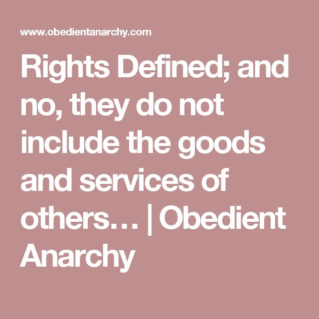 Rights Defined; and no, they do not include the goods and services of others… | Obedient Anarchy