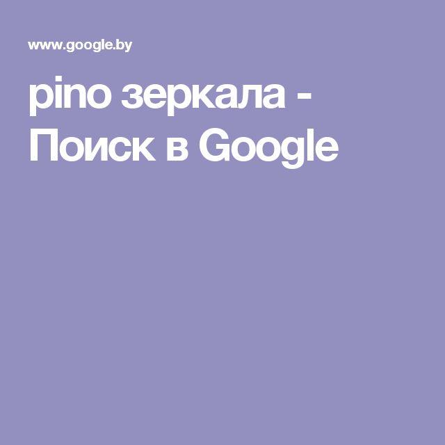 pino зеркала - Поиск в Google