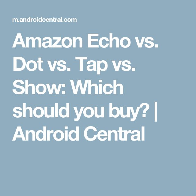 Amazon Echo vs. Dot vs. Tap vs. Show: Which should you buy? | Android Central