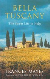 Bella Tuscany  Sweet Life in Italy - Frances Mayes