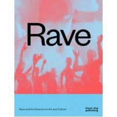Rave: Rave and its Influence on Art and Culture by Nav Haq, Wolfgang Tillmans, Mark Fisher, Kodwo Eshun, 9781910433874