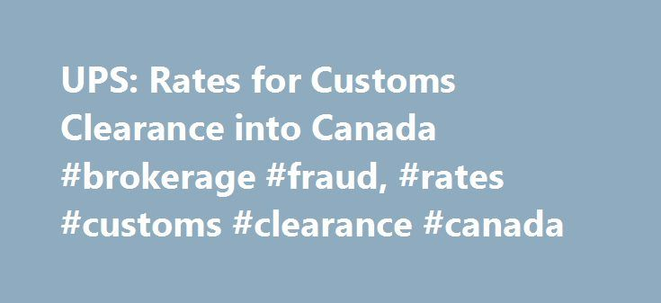 UPS: Rates for Customs Clearance into Canada #brokerage #fraud, #rates #customs #clearance #canada http://turkey.remmont.com/ups-rates-for-customs-clearance-into-canada-brokerage-fraud-rates-customs-clearance-canada/  # Canada Other services are available. Additional charges may apply. Call 1-800-PICK-UPS for details. Note: Additional charges may apply for shipments requiring Governmental Department clearance. * The first five classification lines are included in this fee; line charges only…