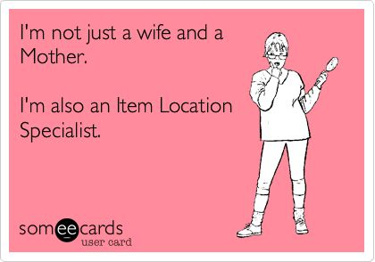 I'm not just a wife and a Mother. I'm also an Item Location Specialist.
