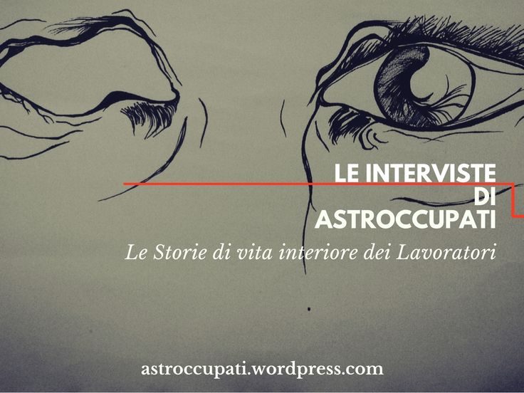 Le Interviste del blog AstrOccupati ai Lavoratori: chi siamo, quanti siamo e come lo facciamo, oggi, il #Lavoro |  #scrittura #creativa #narrativa #creative #writing #copywriting #blogging #inchieste #reportage #lavoro #vita #lavoratori #storytelling